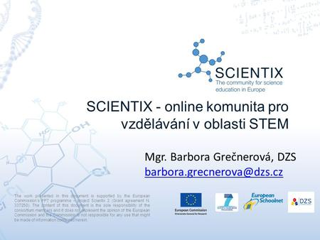 SCIENTIX - online komunita pro vzdělávání v oblasti STEM The work presented in this document is supported by the European Commission's FP7 programme –