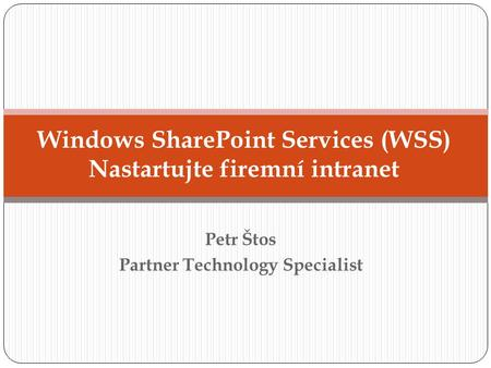 Petr Štos Partner Technology Specialist Windows SharePoint Services (WSS) Nastartujte firemní intranet.
