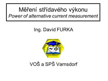 Měření střídavého výkonu Power of alternative current measurement Ing. David FURKA VOŠ a SPŠ Varnsdorf.