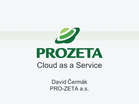 Cloud as a Service David Čermák PRO-ZETA a.s.