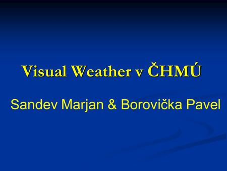 Visual Weather v ČHMÚ Sandev Marjan & Borovička Pavel.
