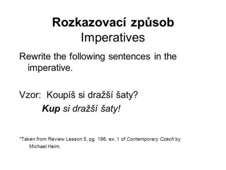 Rozkazovací způsob Imperatives Rewrite the following sentences in the imperative. Vzor: Koupíš si dražší šaty? Kup si dražší šaty! *Taken from Review Lesson.
