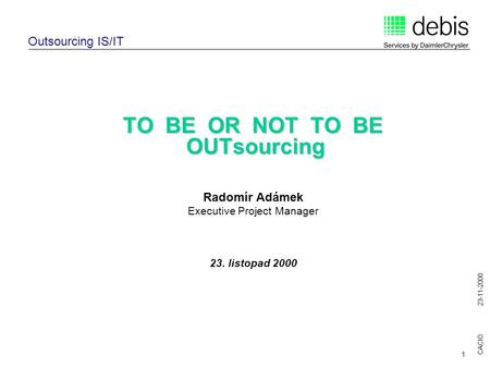 CACIO 23-11-2000 1 TO BE OR NOT TO BE OUTsourcing Radomír Adámek Executive Project Manager 23. listopad 2000 Outsourcing IS/IT.