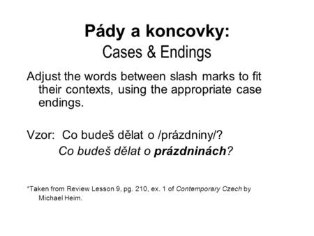 Pády a koncovky: Cases & Endings Adjust the words between slash marks to fit their contexts, using the appropriate case endings. Vzor: Co budeš dělat o.