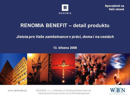 Specialisté na Vaší straně www.renomia.cz RENOMIA, a. s., A Member of Worldwide Broker Network International Insurance Services & Risk Management RENOMIA.