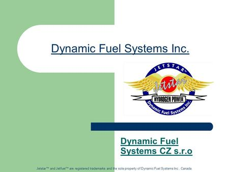 Dynamic Fuel Systems Inc. Dynamic Fuel Systems CZ s.r.o Jetstar™ and Jetfuel™ are registered trademarks and the sole property of Dynamic Fuel Systems Inc.,