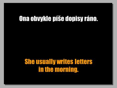 Ona obvykle píše dopisy ráno. She usually writes letters in the morning.