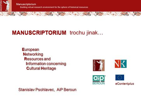 MANUSCRIPTORIUM trochu jinak… European Networking Resources and Information concerning Cultural Heritage European Networking Resources and Information.