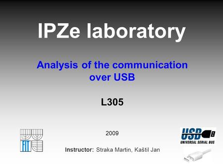 IPZe laboratory Analysis of the communication over USB L305 2009 Instructor: Straka Martin, Kaštil Jan.