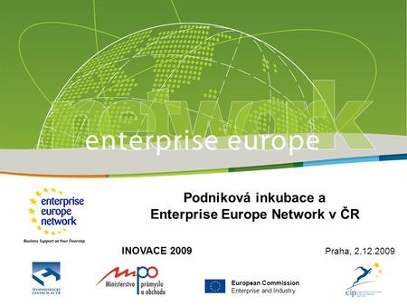 European Commission Enterprise and Industry Podniková inkubace a Enterprise Europe Network v ČR INOVACE 2009 Praha, 2.12.2009.