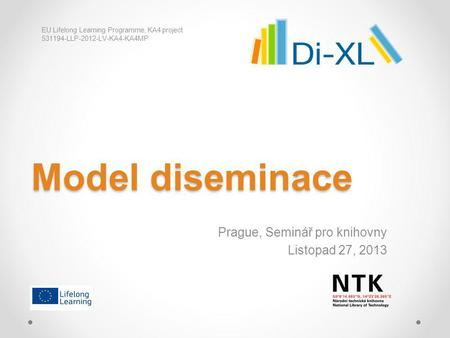 Model diseminace Prague, Seminář pro knihovny Listopad 27, 2013 EU Lifelong Learning Programme, KA4 project 531194-LLP-2012-LV-KA4-KA4MP.