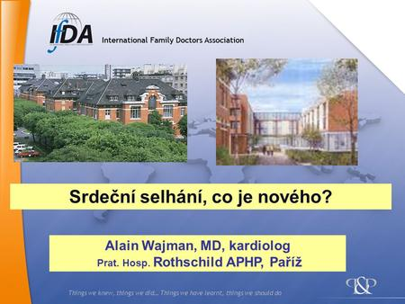 Things we knew, things we did… Things we have learnt, things we should do Alain Wajman, MD, kardiolog Prat. Hosp. Rothschild APHP, Paříž Srdeční selhání,