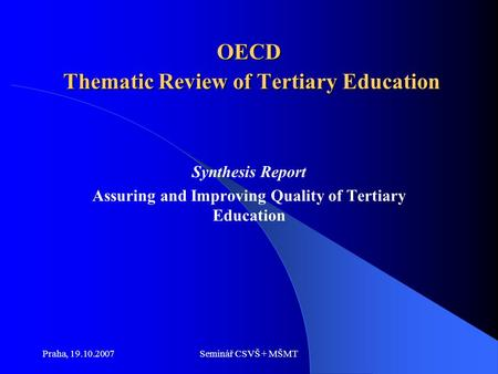 Praha, 19.10.2007Seminář CSVŠ + MŠMT OECD Thematic Review of Tertiary Education Synthesis Report Assuring and Improving Quality of Tertiary Education.