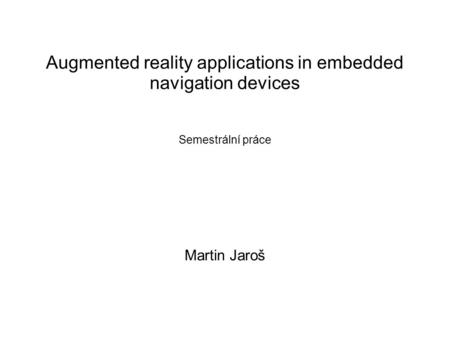 Augmented reality applications in embedded navigation devices Semestrální práce Martin Jaroš.