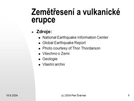 19.9.2004(c) 2004 Petr Šrámek1 Zemětřesení a vulkanické erupce Zdroje:  National Earthquake Information Center  Global Earthquake Report  Photo courtesy.