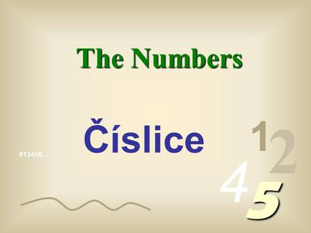 013456… 1 2 4 5 The Numbers Číslice The numbers we write are made up of algorithms, (1, 2, 3, 4, etc) called arabic algorithms, to distinguish them from.