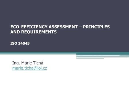 ECO-EFFICIENCY ASSESSMENT – PRINCIPLES AND REQUIREMENTS ISO 14045 Ing. Marie Tichá