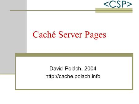 Caché Server Pages David Polách, 2004