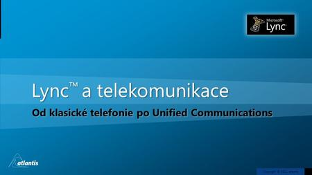 Copyright © 2011, atlantis Lync ™ a telekomunikace Od klasické telefonie po Unified Communications.