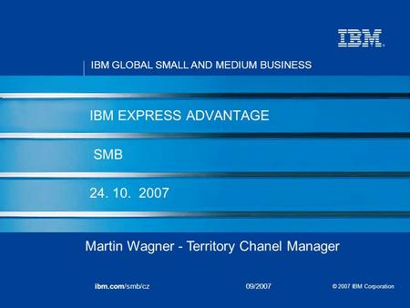 IBM GLOBAL SMALL AND MEDIUM BUSINESS © 2007 IBM Corporation ibm.com/smb/cz09/2007 IBM EXPRESS ADVANTAGE SMB 24. 10. 2007 Martin Wagner - Territory Chanel.