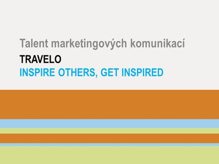 TRAVELO INSPIRE OTHERS, GET INSPIRED Talent marketingových komunikací.