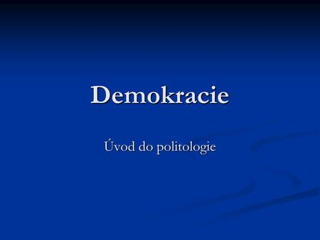 Demokracie Úvod do politologie. Co je to demokracie?