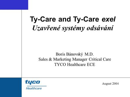 Ty-Care and Ty-Care exel Uzavřené systémy odsávání Boris Bánovský M.D. Sales & Marketing Manager Critical Care TYCO Healthcare ECE August 2004.