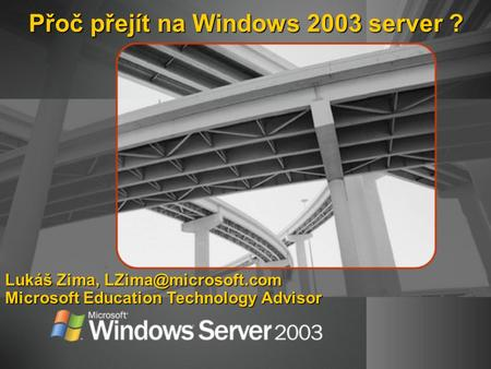 Přoč přejít na Windows 2003 server ? Lukáš Zima, Microsoft Education Technology Advisor.