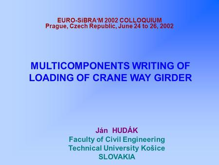 EURO-SiBRA'M 2002 COLLOQUIUM Prague, Czech Republic, June 24 to 26, 2002 MULTICOMPONENTS WRITING OF LOADING OF CRANE WAY GIRDER Ján HUDÁK Faculty of Civil.
