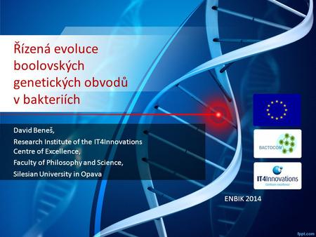 Řízená evoluce boolovských genetických obvodů v bakteriích David Beneš, Research Institute of the IT4Innovations Centre of Excellence, Faculty of Philosophy.
