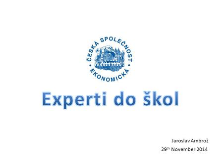 Experti do škol 29th November 2014 Jaroslav Ambrož 29th November 2014.