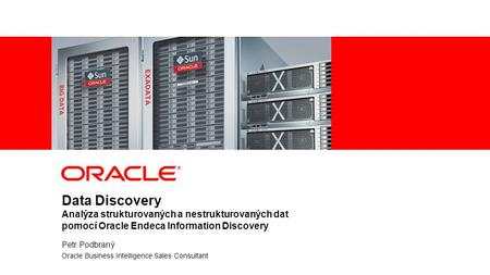 1 | © 2012 Oracle Corporation Data Discovery Analýza strukturovaných a nestrukturovaných dat pomocí Oracle Endeca Information Discovery Petr Podbraný Oracle.