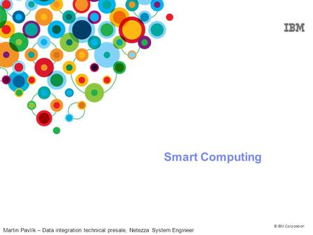 © IBM Corporation Smart Computing Martin Pavlík – Data integration technical presale, Netezza System Engineer.