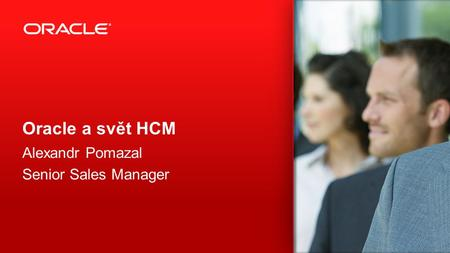 Oracle a svět HCM Alexandr Pomazal Senior Sales Manager.