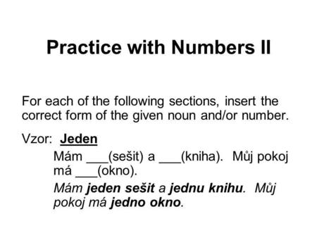 Practice with Numbers II For each of the following sections, insert the correct form of the given noun and/or number. Vzor: Jeden Mám ___(sešit) a ___(kniha).