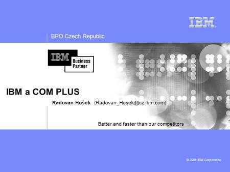BPO Czech Republic © 2009 IBM Corporation IBM a COM PLUS Radovan Hošek Better and faster than our competitors.