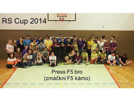 RS Cup 2014 Press F5 bro (zmáčkni F5 kámo). O CO JDE?