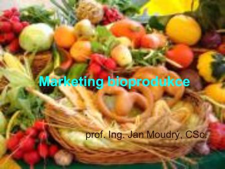 Marketing bioprodukce prof. Ing. Jan Moudrý, CSc..