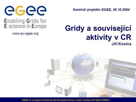 EGEE is a project funded by the European Union under contract IST-2003-508833 Gridy a související aktivity v CR Jiří Kosina Seminář projektu EGEE, 26.10.2004.