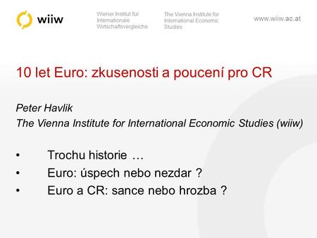 Wiener Institut für Internationale Wirtschaftsvergleiche The Vienna Institute for International Economic Studies www.wiiw.ac.at 10 let Euro: zkusenosti.