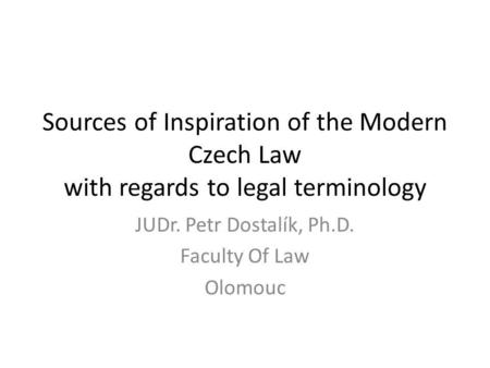 Sources of Inspiration of the Modern Czech Law with regards to legal terminology JUDr. Petr Dostalík, Ph.D. Faculty Of Law Olomouc.