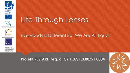 Life Through Lenses Everybody Is Different But We Are All Equal Projekt RESTART, reg. č. CZ.1.07/1.3.00/51.0004.