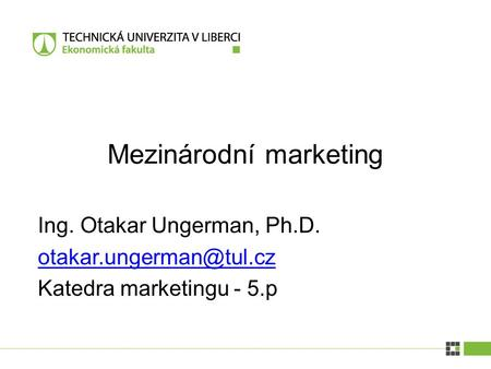 Ing. Otakar Ungerman, Ph.D. Katedra marketingu - 5.p Mezinárodní marketing.