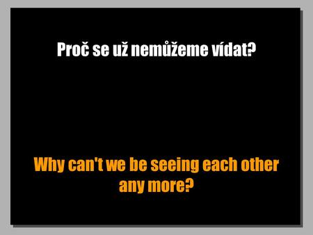 Proč se už nemůžeme vídat? Why can't we be seeing each other any more?