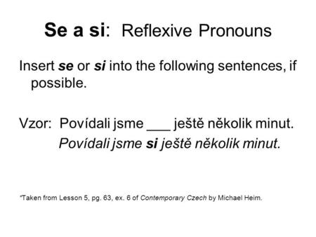 Se a si: Reflexive Pronouns Insert se or si into the following sentences, if possible. Vzor: Povídali jsme ___ ještě několik minut. Povídali jsme si ještě.