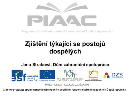 Programme for the International Assessment of Adult Competencies Zjištění týkající se postojů dospělých Jana Straková, Dům zahraniční spolupráce Tento.
