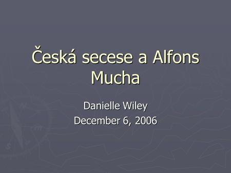 Česká secese a Alfons Mucha Danielle Wiley December 6, 2006.