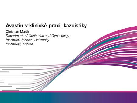 Christian Marth Department of Obstetrics and Gynecology, Innsbruck Medical University Innsbruck, Austria Avastin v klinické praxi: kazuistiky.