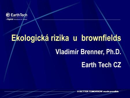 A BETTER TOMORROW made possible Ekologická rizika u brownfields Vladimír Brenner, Ph.D. Earth Tech CZ.