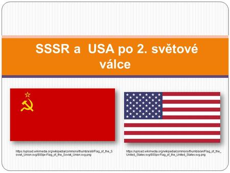 SSSR a USA po 2. světové válce https://upload.wikimedia.org/wikipedia/commons/thumb/a/a9/Flag_of_the_S oviet_Union.svg/800px-Flag_of_the_Soviet_Union.svg.png.